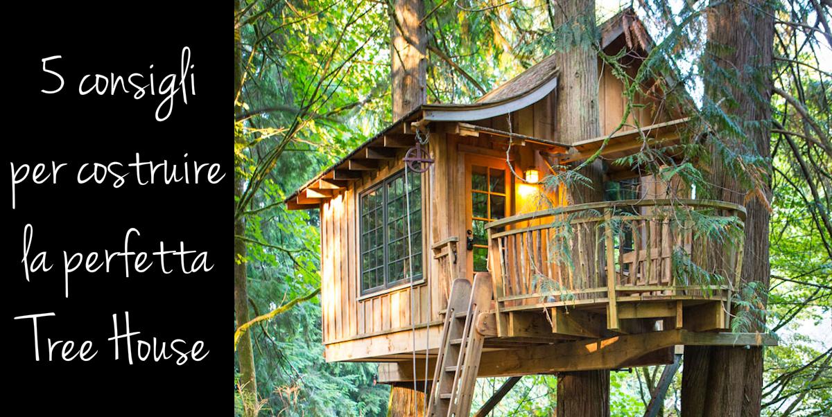 5 consigli essenziali per costruire la perfetta casa sull - Costruire una casa sull albero ...